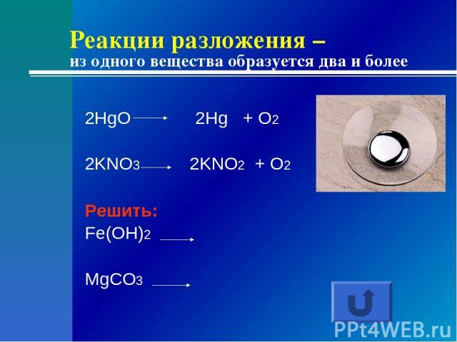 Реакции разложения – из одного вещества образуется два и более 2HgO 2Hg + O2 2KNO3 2KNO2 + O2 Решить: Fe(OH)2 MgCO3