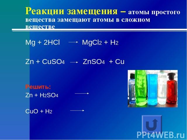 Реакции замещения – атомы простого вещества замещают атомы в сложном веществе Mg + 2HCl MgCl2 + H2 Zn + CuSO4 ZnSO4 + Cu Решить: Zn + H2SO4 CuO + H2