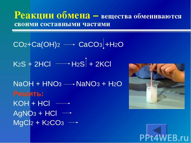 Реакции обмена – вещества обмениваются своими составными частями CO2+Ca(OH)2 CaCO3 +H2O K2S + 2HCl H2S + 2KCl NaOH + HNO3 NaNO3 + H2O Решить: KOH + HCl AgNO3 + HCl MgCl2 + K2CO3