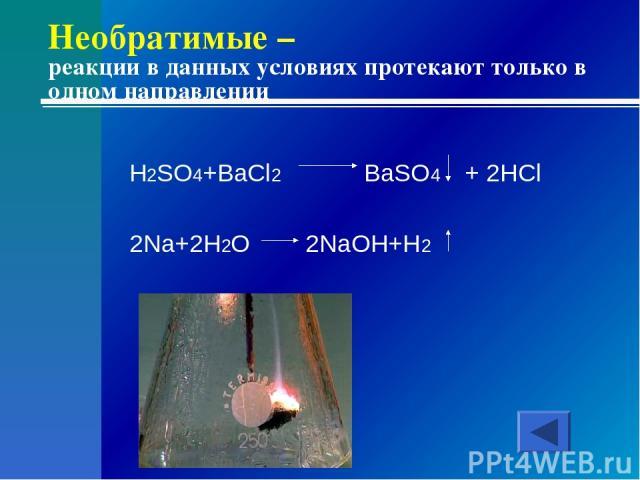 Необратимые – реакции в данных условиях протекают только в одном направлении H2SO4+BaCl2 BaSO4 + 2HCl 2Na+2H2O 2NaOH+H2