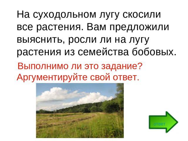 На суходольном лугу скосили все растения. Вам предложили выяснить, росли ли на лугу растения из семейства бобовых. Выполнимо ли это задание? Аргументируйте свой ответ. ответ
