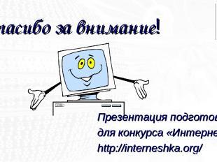 Спасибо за внимание! Презентация подготовлена для конкурса «Интернешка» http://i