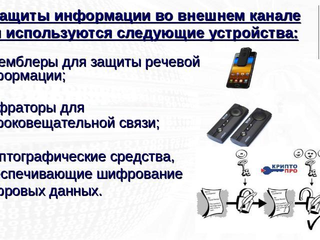 Для защиты информации во внешнем канале связи используются следующие устройства: скремблеры для защиты речевой информации; шифраторы для широковещательной связи; криптографические средства, обеспечивающие шифрование цифровых данных.