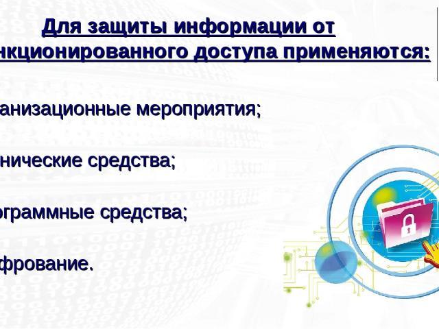 организационные мероприятия; технические средства; программные средства; шифрование. Для защиты информации от несанкционированного доступа применяются: