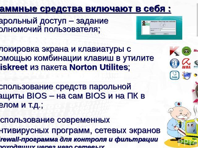 парольный доступ – задание полномочий пользователя; блокировка экрана и клавиатуры с помощью комбинации клавиш в утилите Diskreet из пакета Norton Utilites; использование средств парольной защиты BIOS – на сам BIOS и на ПК в целом и т.д.; Использова…