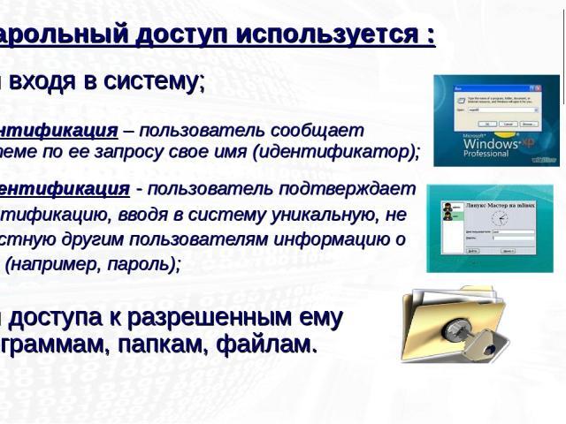 для входя в систему; - идентификация – пользователь сообщает системе по ее запросу свое имя (идентификатор); - аутентификация - пользователь подтверждает идентификацию, вводя в систему уникальную, не известную другим пользователям информацию о себе …