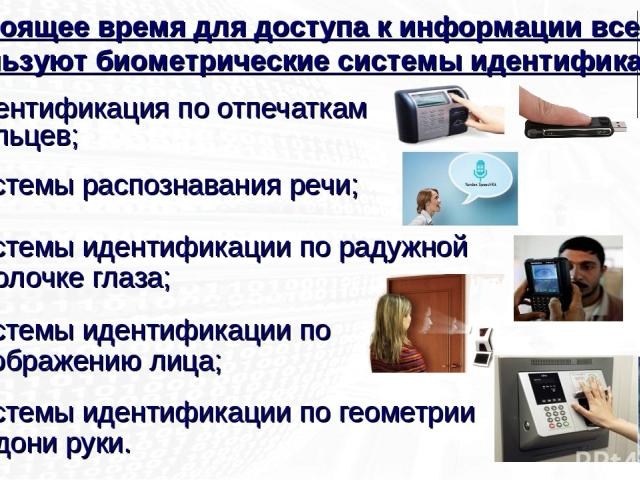 идентификация по отпечаткам пальцев; системы распознавания речи; системы идентификации по радужной оболочке глаза; системы идентификации по изображению лица; системы идентификации по геометрии ладони руки. В настоящее время для доступа к информации …