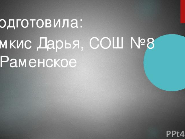 Подготовила: Ямкис Дарья, СОШ №8 г. Раменское