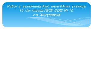 Работа выполнена Акутиной Юлии ученицы 10 «А» класса ГБОУ СОШ № 10 г.о. Жигулевс