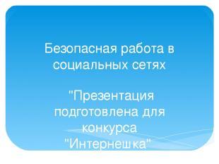 """Безопасная работа в социальных сетях """"Презентация подготовлена для конкурса """"Ин"""