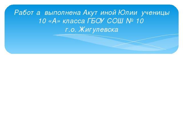 Работа выполнена Акутиной Юлии ученицы 10 «А» класса ГБОУ СОШ № 10 г.о. Жигулевска
