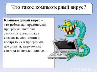 Что такое компьютерный вирус? Компьютерный вирус–этонебольшая вредоносная прог