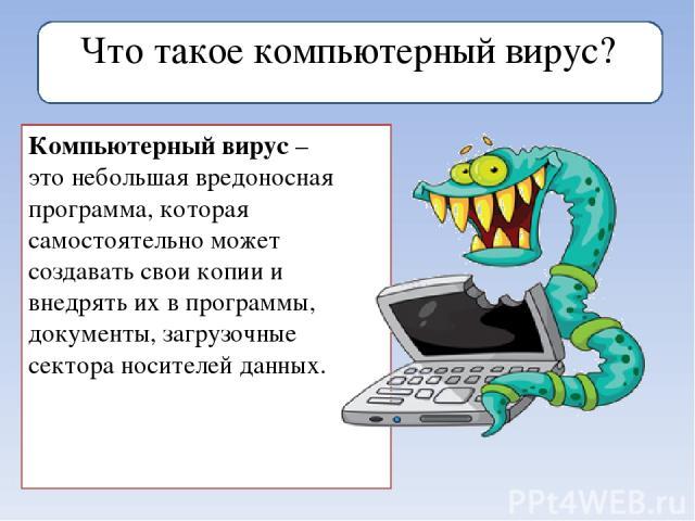 Что такое компьютерный вирус? Компьютерный вирус–этонебольшая вредоносная программа, которая самостоятельно может создавать свои копии и внедрять их в программы, документы, загрузочные сектора носителей данных.