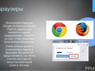 7. Браузеры Используйте браузер Google Chrome или Mozilla FireFox, именно они яв