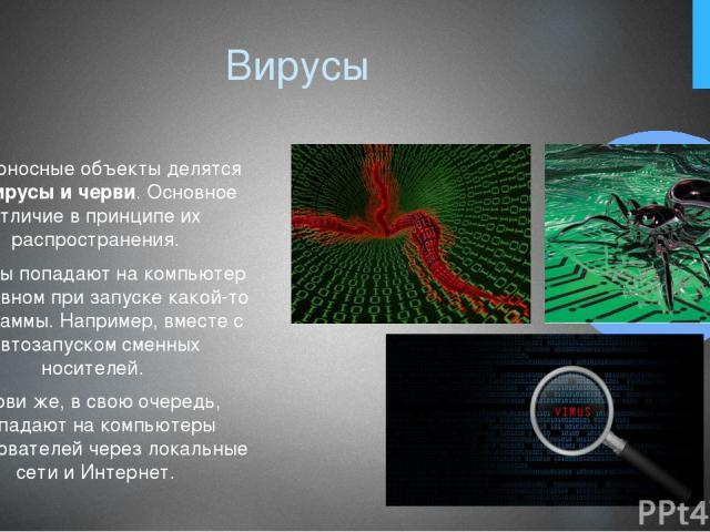 Вирусы Вредоносные объекты делятся навирусы и черви. Основное отличие в принципе их распространения. Вирусы попадают на компьютер в основном при запуске какой-то программы. Например, вместе с автозапуском сменных носителей. Черви же, в свою очередь…