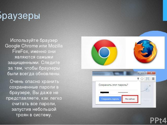 7. Браузеры Используйте браузер Google Chrome или Mozilla FireFox, именно они являются самыми защищенными. Следите за тем, чтобы браузеры были всегда обновлены. Очень опасно хранить сохраненные пароли в браузере, Вы даже не представляете, как легко …