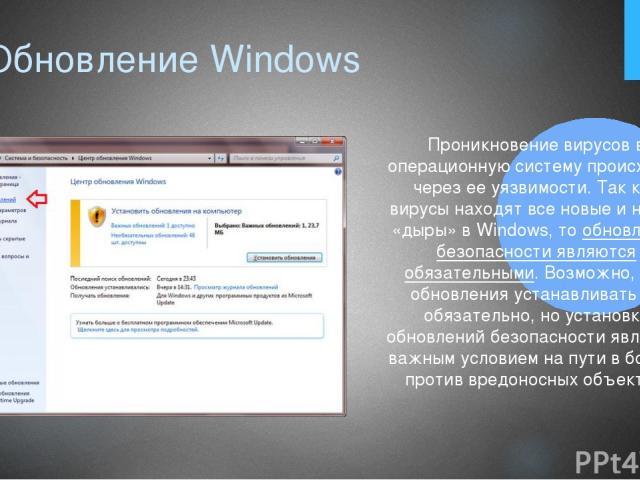 1. Обновление Windows Проникновение вирусов в операционную систему происходит через ее уязвимости. Так как вирусы находят все новые и новые «дыры» в Windows, то обновления безопасности являются обязательными. Возможно, все обновления устанавливать н…