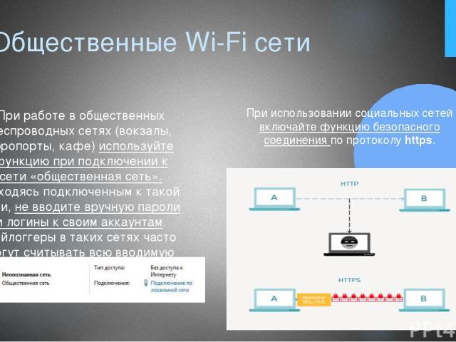 6. Общественные Wi-Fi сети При работе в общественных беспроводных сетях (вокзалы, аэропорты, кафе) используйте функцию при подключении к сети «общественная сеть». Находясь подключенным к такой сети, не вводите вручную пароли и логины к своим аккаунт…