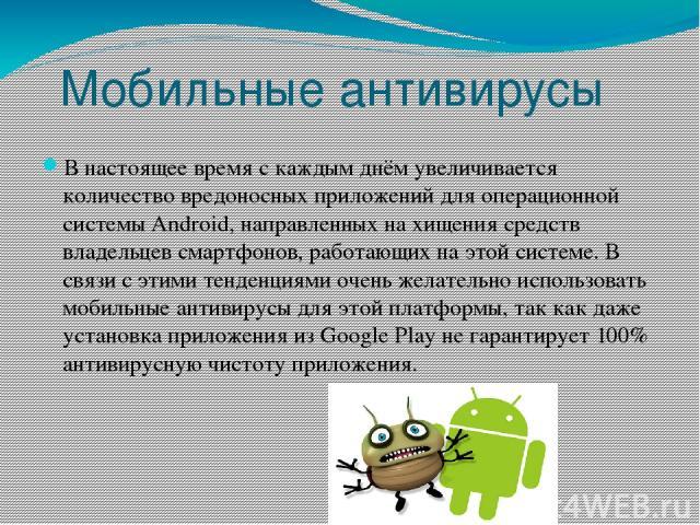 Мобильные антивирусы В настоящее время с каждым днём увеличивается количество вредоносных приложений для операционной системы Android, направленных на хищения средств владельцев смартфонов, работающих на этой системе. В связи с этими тенденциями оче…