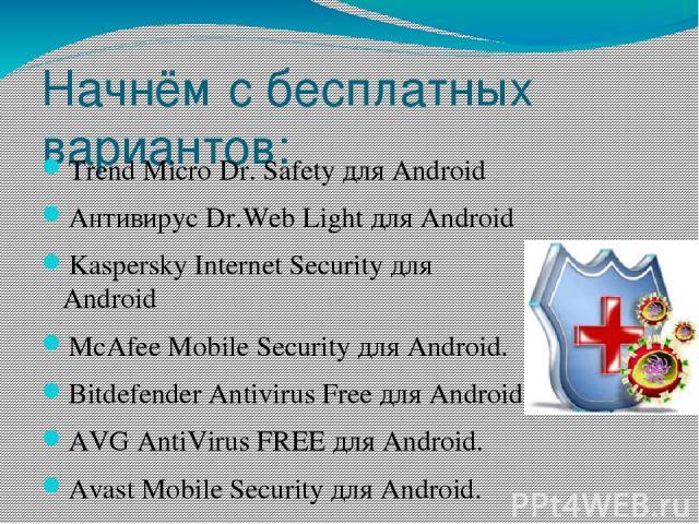 Начнём с бесплатных вариантов: Trend Micro Dr. Safety для Android Антивирус Dr.Web Light для Android Kaspersky Internet Security для Android McAfee Mobile Security для Android. Bitdefender Antivirus Free для Android AVG AntiVirus FREE для Android. A…