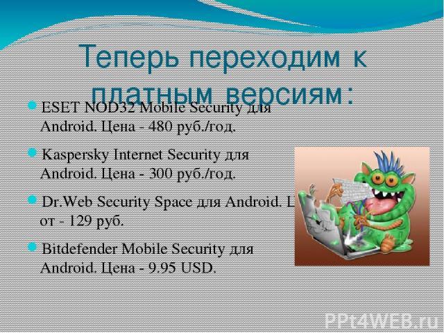 Теперь переходим к платным версиям: ESET NOD32 Mobile Security для Android.Цена - 480 руб./год. Kaspersky Internet Security для Android.Цена - 300 руб./год. Dr.Web Security Space для Android.Цена от - 129 руб. Bitdefender Mobile Security для A…