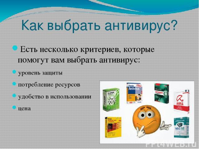 Как выбрать антивирус? Есть несколько критериев, которые помогут вам выбрать антивирус: уровень защиты потребление ресурсов удобство в использовании цена