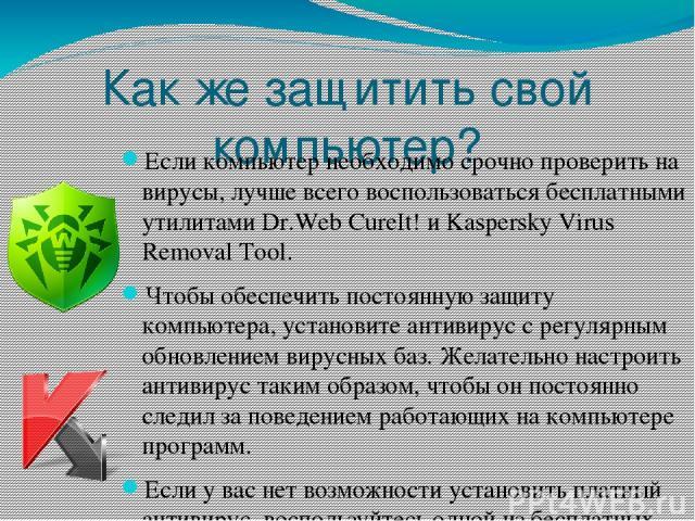 Как же защитить свой компьютер? Если компьютер необходимо срочно проверить на вирусы, лучше всего воспользоваться бесплатными утилитамиDr.Web CureIt!иKaspersky Virus Removal Tool. Чтобы обеспечить постоянную защиту компьютера, установите антивиру…