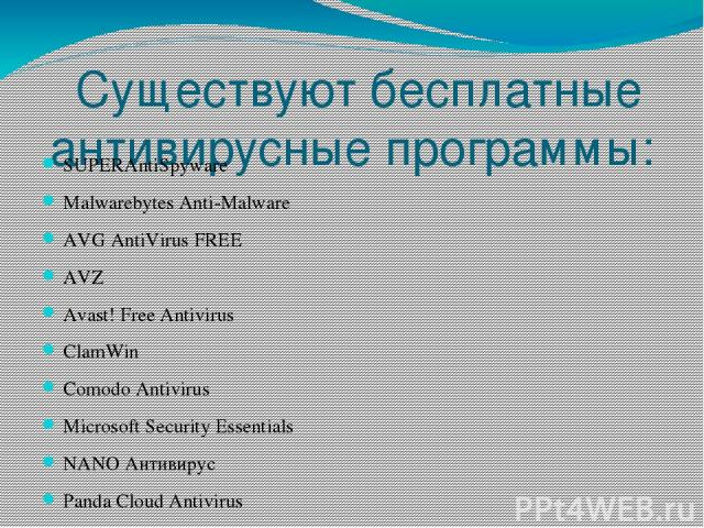 Существуют бесплатные антивирусные программы: SUPERAntiSpyware Malwarebytes Anti-Malware AVG AntiVirus FREE AVZ Avast! Free Antivirus ClamWin Comodo Antivirus Microsoft Security Essentials NANO Антивирус Panda Cloud Antivirus Zillya! Антивирус 360 …