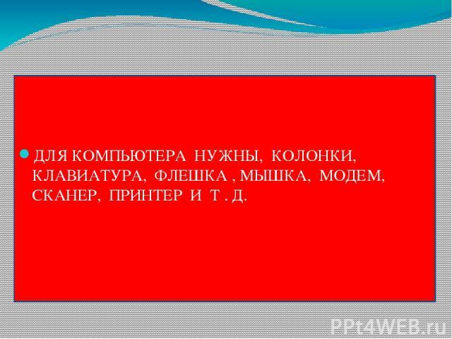 ДЛЯ КОМПЬЮТЕРА НУЖНЫ, КОЛОНКИ, КЛАВИАТУРА, ФЛЕШКА , МЫШКА, МОДЕМ, СКАНЕР, ПРИНТЕР И Т . Д.
