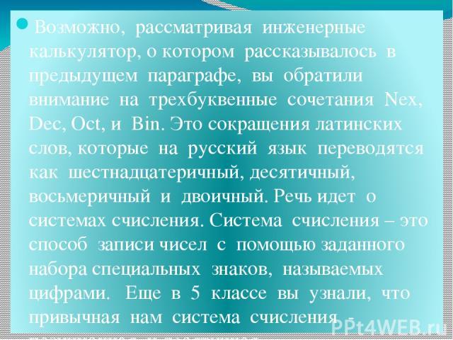 Возможно, рассматривая инженерные калькулятор, о котором рассказывалось в предыдущем параграфе, вы обратили внимание на трехбуквенные сочетания Nex, Dec, Oct, и Bin. Это сокращения латинских слов, которые на русский язык переводятся как шестнадцатер…