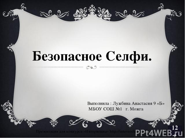 12+ Безопасное Селфи. Презентация для конкурса «Интернешка» http://interneshka.org/ Выполнила : Лужбина Анастасия 9 «Б» МБОУ СОШ №1 г. Можга