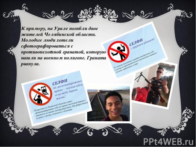 . К примеру, на Урале погибли двое жителей Челябинской области. Молодые люди хотели сфотографироваться с противопехотной гранатой, которую нашли на военном полигоне. Граната рванула.