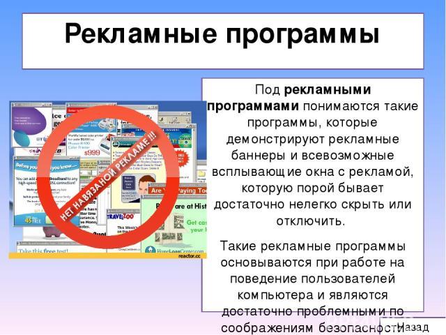 Рекламные программы Назад Под рекламными программами понимаются такие программы, которые демонстрируют рекламные баннеры и всевозможные всплывающие окна с рекламой, которую порой бывает достаточно нелегко скрыть или отключить. Такие рекламные програ…