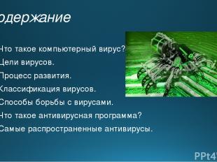 Содержание Что такое компьютерный вирус? Цели вирусов. Процесс развития. Классиф