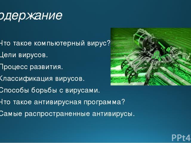 Содержание Что такое компьютерный вирус? Цели вирусов. Процесс развития. Классификация вирусов. Способы борьбы с вирусами. Что такое антивирусная программа? Самые распространенные антивирусы.