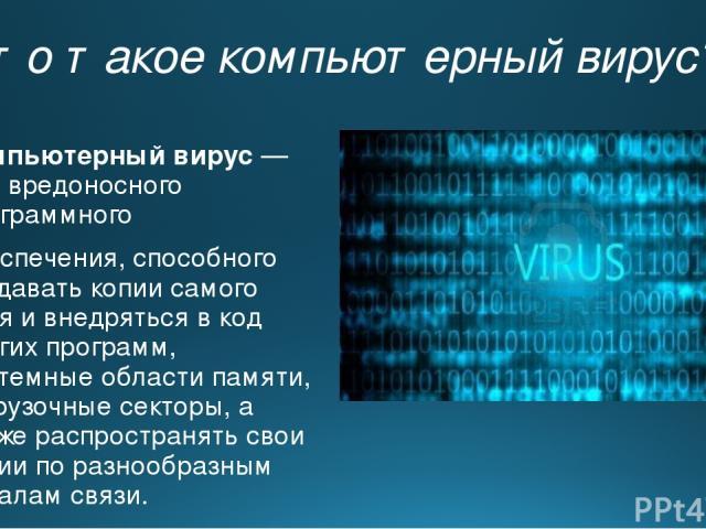 Что такое компьютерный вирус? Компьютерный вирус— видвредоносного программного обеспечения, способного создавать копии самого себя и внедряться в код других программ, системные области памяти, загрузочные секторы, а также распространять свои копии…