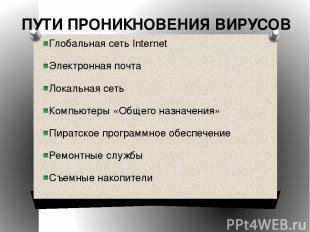 ПУТИ ПРОНИКНОВЕНИЯ ВИРУСОВ Глобальная сеть Internet Электронная почта Локальная