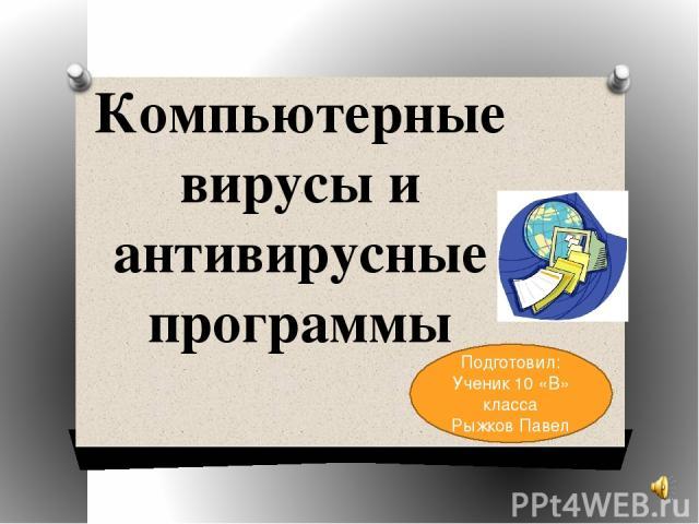 Компьютерные вирусы и антивирусные программы Подготовил: Ученик 10 «В» класса Рыжков Павел