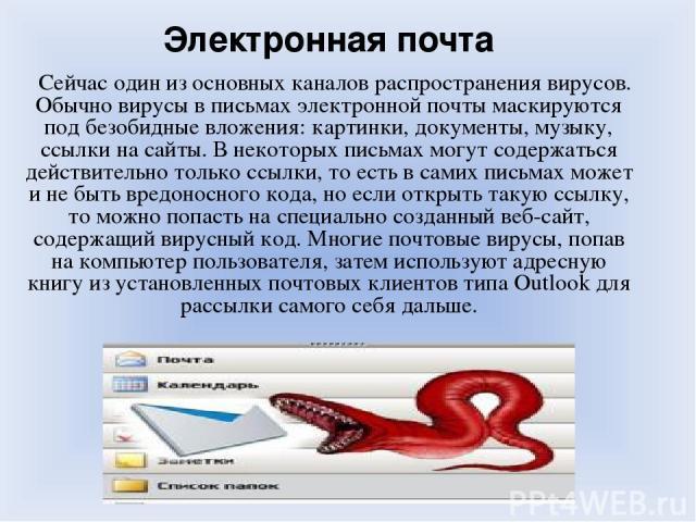 Электронная почта Сейчас один из основных каналов распространения вирусов. Обычно вирусы в письмах электронной почты маскируются под безобидные вложения: картинки, документы, музыку, ссылки на сайты. В некоторых письмах могут содержаться действитель…