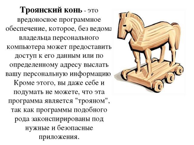 Троянский конь- это вредоносное программное обеспечение, которое, без ведома владельца персонального компьютера может предоставить доступ к его данным или по определенному адресу выслать вашу персональную информацию. Кроме этого, вы даже себе и под…