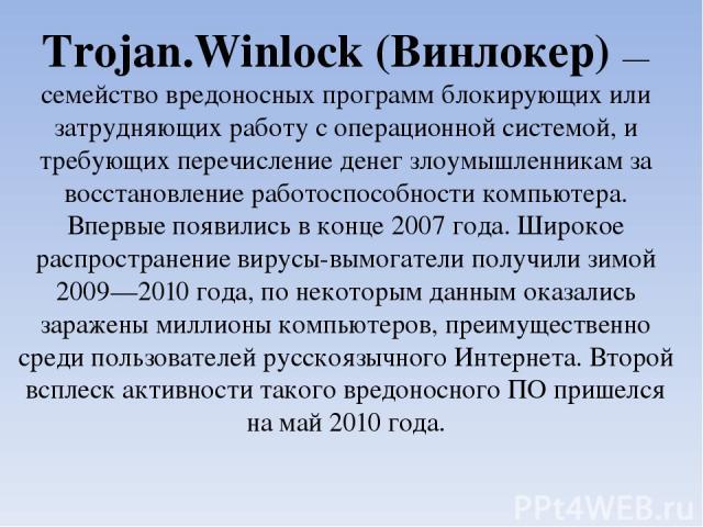 Trojan.Winlock(Винлокер) — семействовредоносных программблокирующих или затрудняющих работу с операционной системой, и требующих перечисление денег злоумышленникам за восстановление работоспособности компьютера. Впервые появились в конце 2007 год…