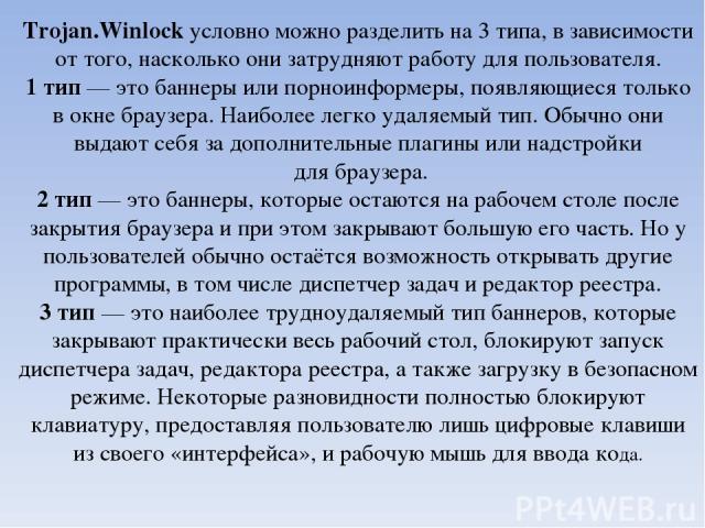 Trojan.Winlock условно можно разделить на 3 типа, в зависимости от того, насколько они затрудняют работу для пользователя. 1 тип— это баннеры или порноинформеры, появляющиеся только в окне браузера. Наиболее легко удаляемый тип. Обычно они выдают с…