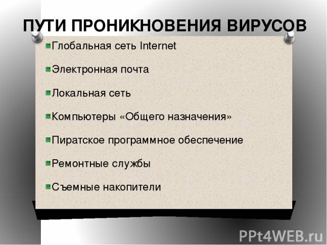 ПУТИ ПРОНИКНОВЕНИЯ ВИРУСОВ Глобальная сеть Internet Электронная почта Локальная сеть Компьютеры «Общего назначения» Пиратское программное обеспечение Ремонтные службы Съемные накопители
