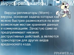 Вирусы-репликаторы Вирусы-репликаторы (Worm)– вирусы, основная задача которых к