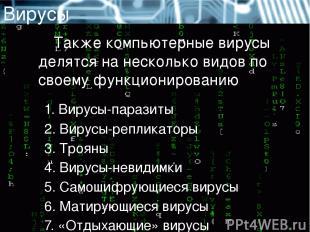 Вирусы Также компьютерные вирусы делятся на несколько видов по своему функционир