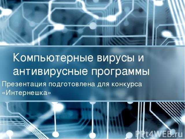 Компьютерные вирусы и антивирусные программы Презентация подготовлена для конкурса «Интернешка»