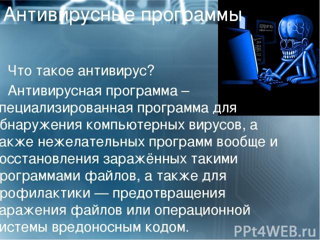 Антивирусные программы Что такое антивирус? Антивирусная программа – специализированнаяпрограммадля обнаружения компьютерныхвирусов, а также нежелательных программ вообще и восстановления заражённых такими программамифайлов, а также для профилак…