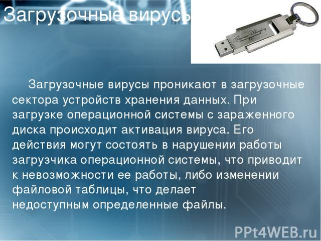 Загрузочные вирусы Загрузочные вирусыпроникают в загрузочные сектора устройств хранения данных. При загрузке операционной системы с зараженного диска происходит активация вируса. Его действия могут состоять в нарушении работы загрузчика операционно…