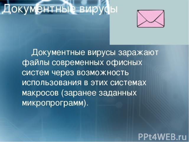 Документные вирусы Документные вирусы заражают файлы современных офисных систем через возможность использования в этих системах макросов (заранее заданных микропрограмм).