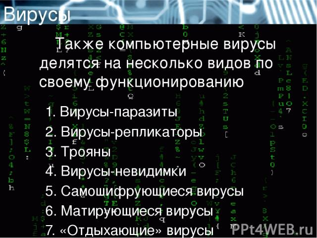 Вирусы Также компьютерные вирусы делятся на несколько видов по своему функционированию 1.Вирусы-паразиты 2.Вирусы-репликаторы 3.Трояны 4.Вирусы-невидимки 5.Самошифрующиеся вирусы 6.Матирующиеся вирусы 7. «Отдыхающие» вирусы